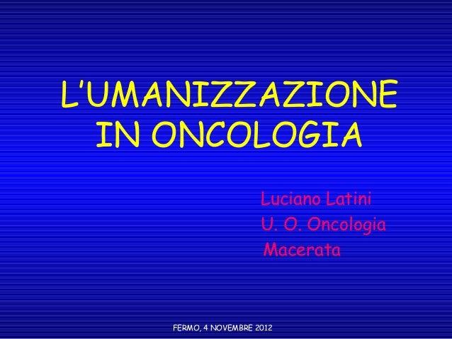L'UMANIZZAZIONE  IN ONCOLOGIA                       Luciano Latini                       U. O. Oncologia                  ...