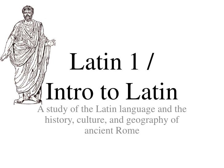 Latin 1 /  Intro to LatinA study of the Latin language and the history, culture, and geography of            ancient Rome