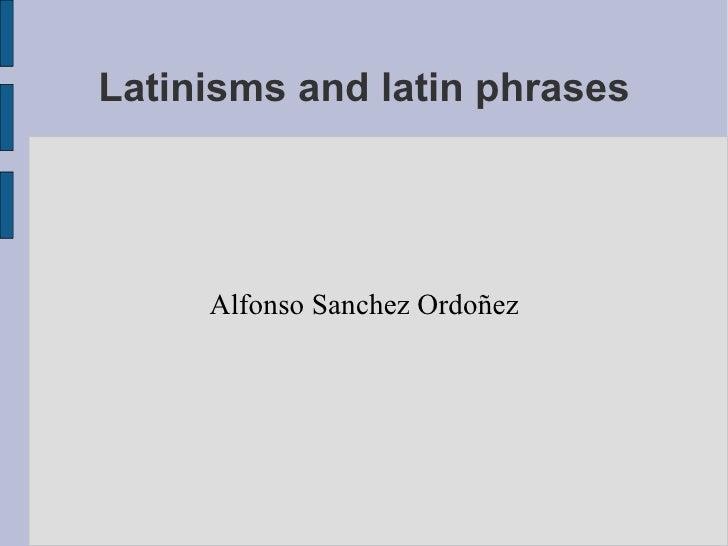 Latinisms and latin phrases Alfonso Sanchez Ordoñez