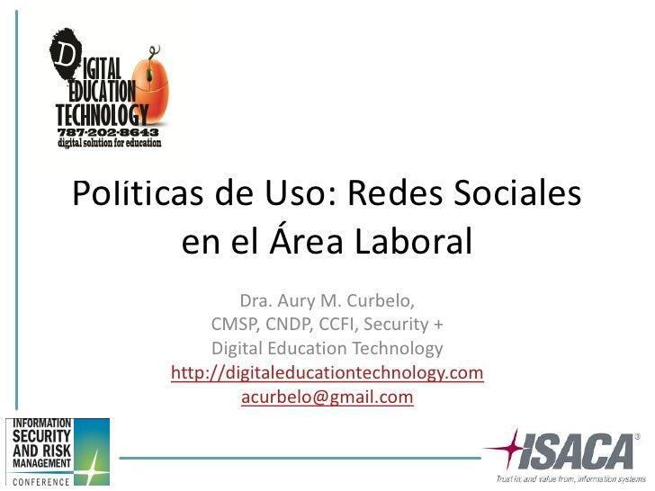 Políticas de Uso: Redes Sociales        en el Área Laboral               Dra. Aury M. Curbelo,           CMSP, CNDP, CCFI,...