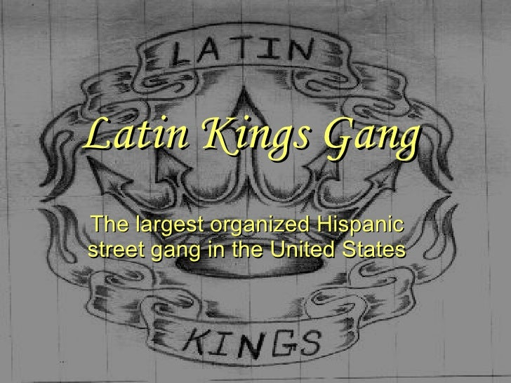 Latin Kings Gang The largest organized Hispanic street gang in the United States