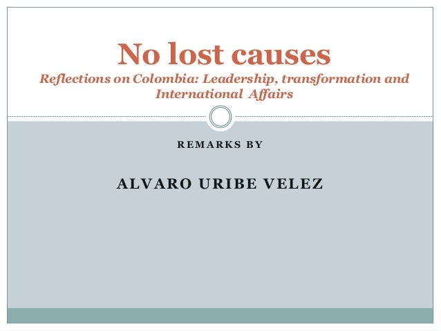 No lost causes  Reflections on Colombia: Leadership, transformation and  International Affairs  REMARKS BY  ALVARO URIBE V...