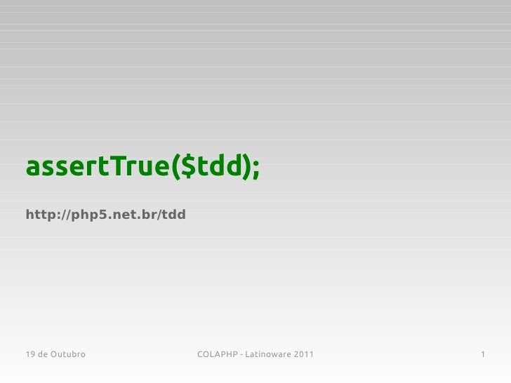 assertTrue($tdd);http://php5.net.br/tdd19 de Outubro            COLAPHP - Latinoware 2011   1