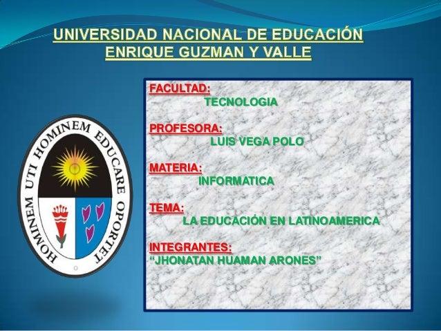 "FACULTAD: TECNOLOGIA PROFESORA: LUIS VEGA POLO MATERIA: INFORMATICA TEMA: LA EDUCACIÓN EN LATINOAMERICA INTEGRANTES: ""JHON..."