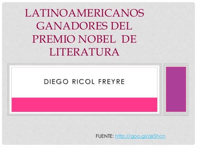 LATINOAMERICANOS  GANADORES DEL  PREMIO NOBEL DE  LITERATURA  DIEGO RICOL FREYRE  FUENTE: http://goo.gl/qkShcn
