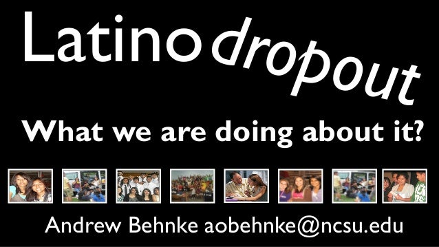 Latino dropou                               tWhat we are doing about it? Andrew Behnke aobehnke@ncsu.edu