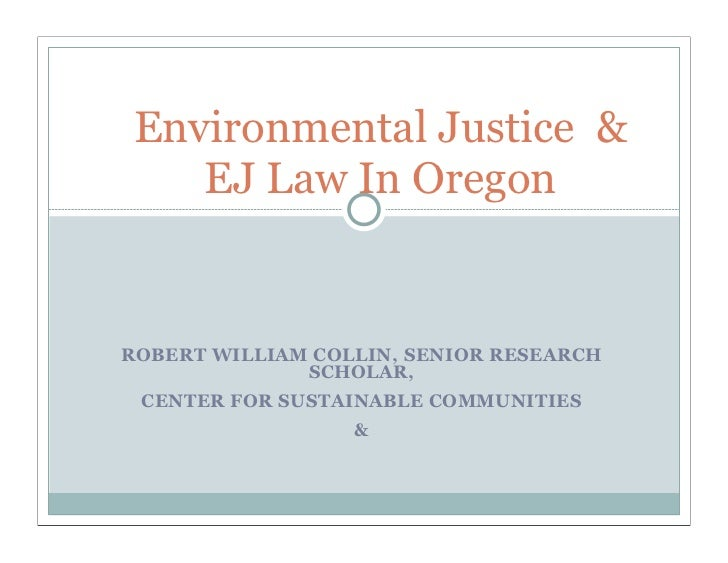 Environmental Justice &   EJ Law In OregonROBERT WILLIAM COLLIN, SENIOR RESEARCH              SCHOLAR, CENTER FOR SUSTAINA...