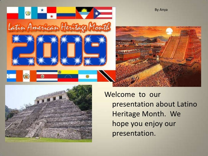 By Anya<br />Welcome  to  our presentation about Latino Heritage Month.  We hope you enjoy our presentation.<br />