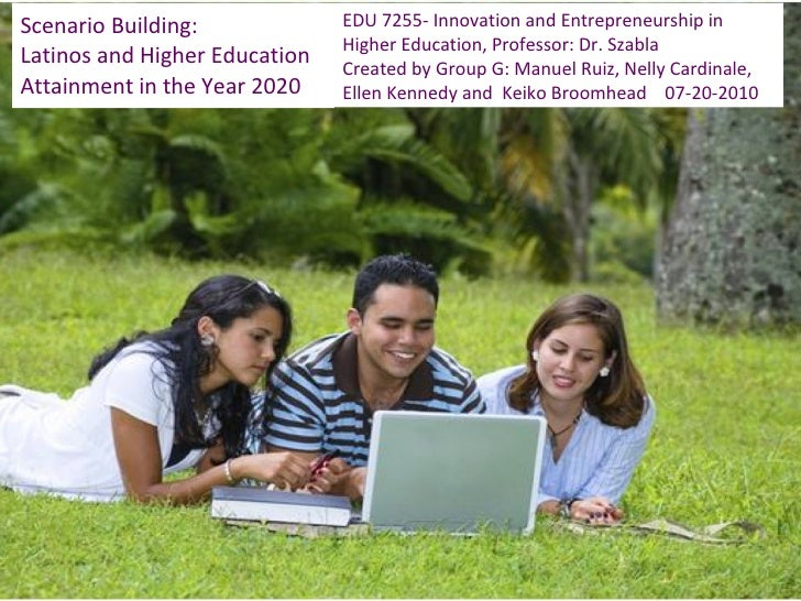 Scenario Building: Latinos and Higher Education  Attainment in the Year 2020 EDU 7255- Innovation and Entrepreneurship in ...