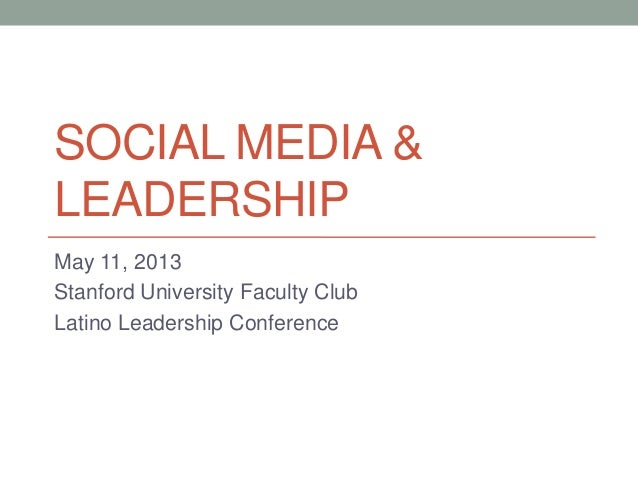 SOCIAL MEDIA &LEADERSHIPMay 11, 2013Stanford University Faculty ClubLatino Leadership Conference