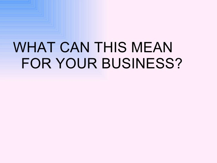 <ul><li>WHAT CAN THIS MEAN FOR YOUR BUSINESS? </li></ul>