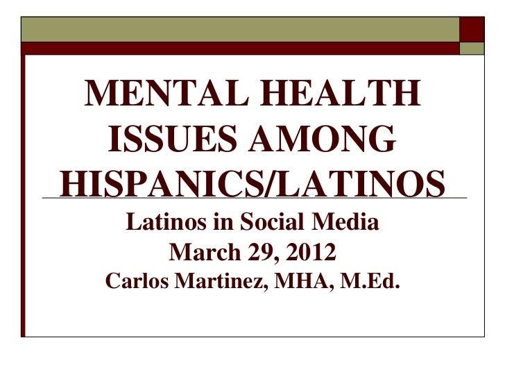 MENTAL HEALTH  ISSUES AMONGHISPANICS/LATINOS   Latinos in Social Media       March 29, 2012  Carlos Martinez, MHA, M.Ed.