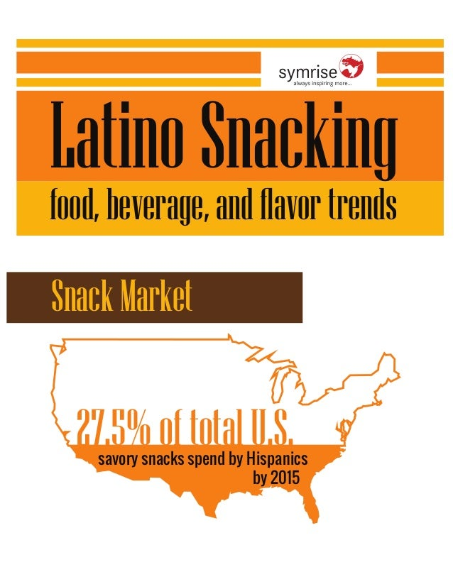 Latino Snacking  food, beverage, and flavor trends  27.5% of total U.S.  savory snacks spend by Hispanics  by 2015  Snack ...