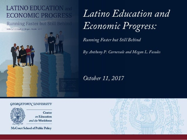 Latino Education and Economic Progress: Running Faster but Still Behind By: Anthony P. Carnevale and Megan L. Fasules Octo...
