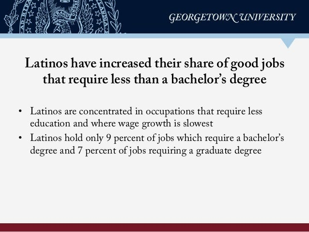 Latinos have increased their share of good jobs that require less than a bachelor's degree • Latinos are concentrated in ...