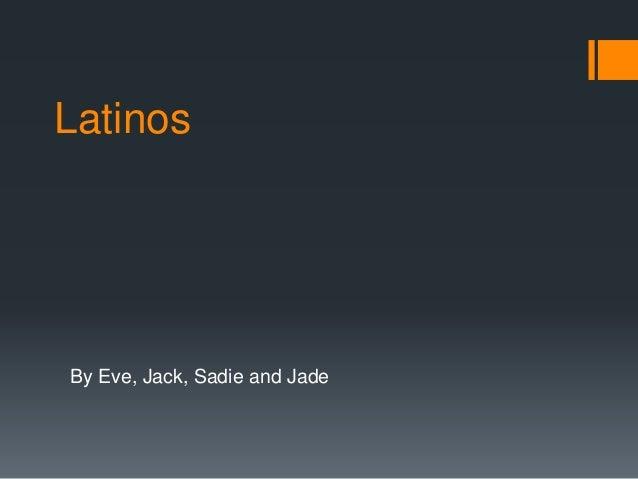 Latinos  By Eve, Jack, Sadie and Jade