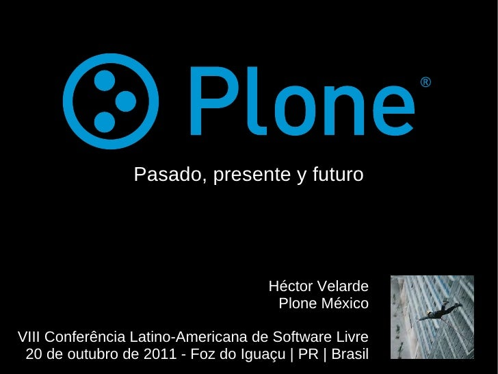 Pasado, presente y futuro Héctor Velarde Plone México VIII Conferência Latino-Americana de Software Livre 20 de outubro de...