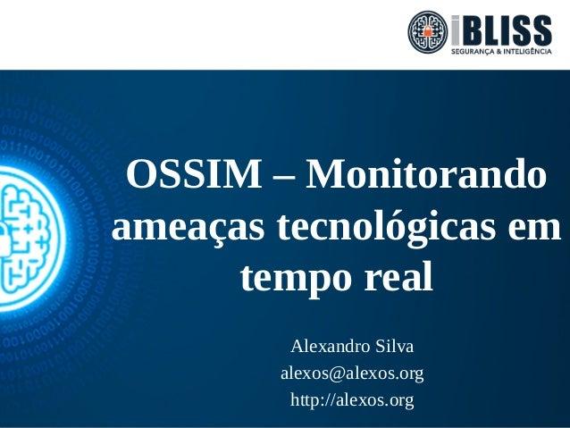 OSSIM – Monitorando ameaças tecnológicas em tempo real Alexandro Silva alexos@alexos.org http://alexos.org