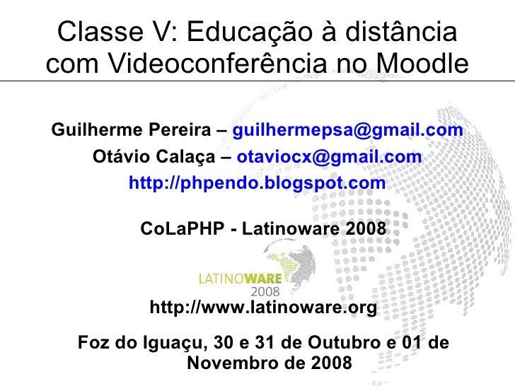 Classe V: Educação à distância com Videoconferência no Moodle  Guilherme Pereira – guilhermepsa@gmail.com     Otávio Calaç...