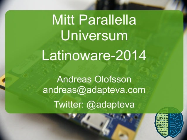 1 Mitt Parallella Universum Latinoware-2014 Andreas Olofsson andreas@adapteva.com Twitter: @adapteva