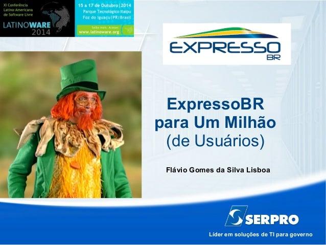 ExpressoBR  para Um Milhão  (de Usuários)  Flávio Gomes da Silva Lisboa  Líder em soluções de TI para governo