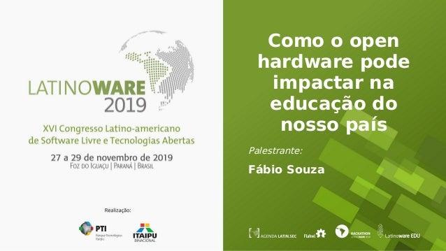 Como o open hardware pode impactar na educação do nosso país Palestrante: Fábio Souza