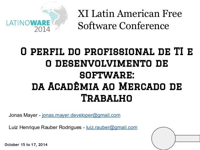 XI Latin American Free  Software Conference  O perfil do profissional de TI e  o desenvolvimento de  software:  da Acadêmi...