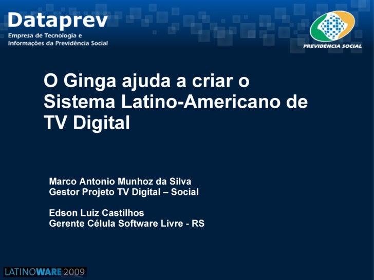 O Ginga ajuda a criar o Sistema Latino-Americano de TV Digital  Marco Antonio Munhoz da Silva Gestor Projeto TV Digital – ...