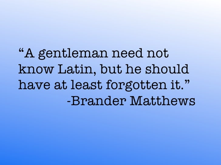 """""""A gentleman need not know Latin, but he should have at least forgotten it.""""         -Brander Matthews"""