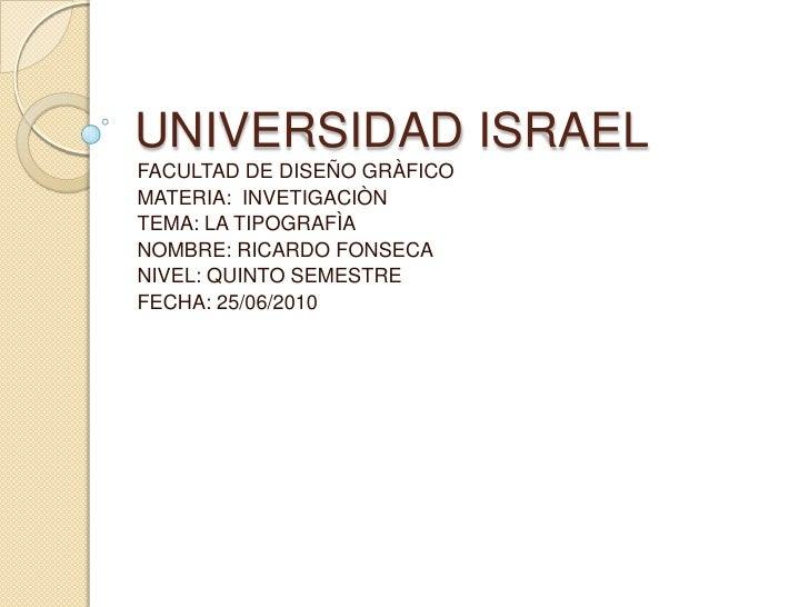 UNIVERSIDAD ISRAEL<br />FACULTAD DE DISEÑO GRÀFICO<br />MATERIA:  INVETIGACIÒN<br />TEMA: LA TIPOGRAFÌA <br />NOMBRE: RICA...