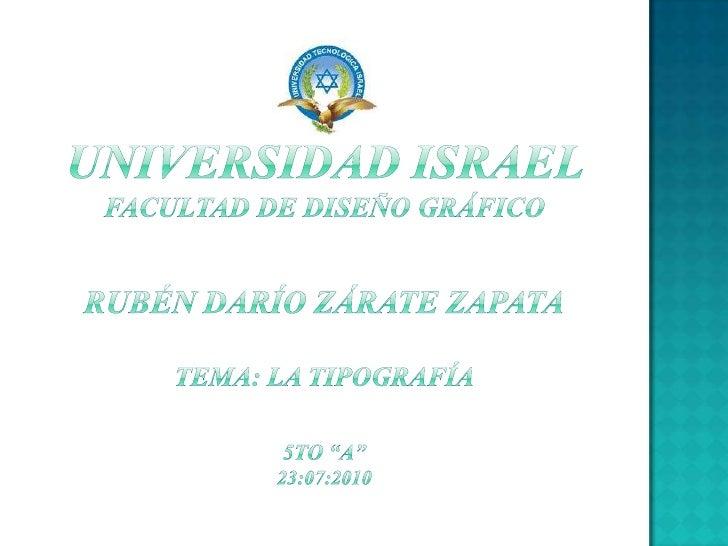 """UNIVERSIDAD ISRAEL       FACULTAD DE DISEÑO GRÁFICORUBÉN DARÍO ZÁRATE ZAPATATema: la tipografía5to """"A""""23:07:2010<br />"""