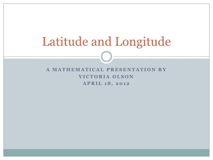Latitude and LongitudeA MATHEMATICAL PRESENTATION BY        VICTORIA OLSON         APRIL 18, 2012