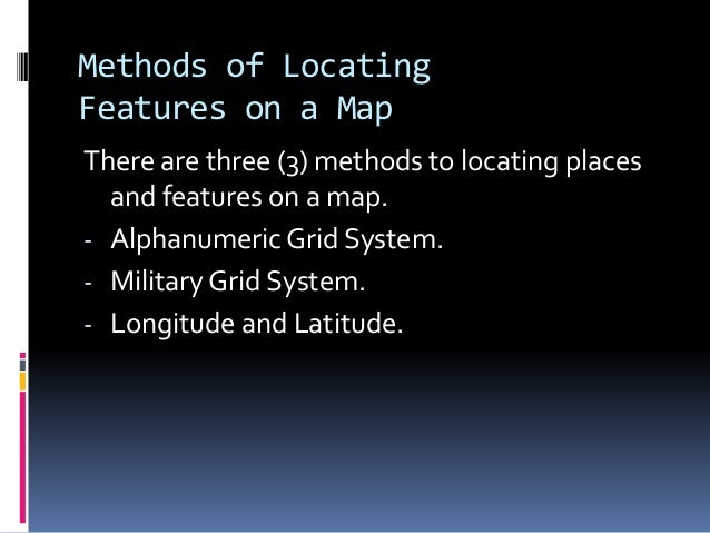 Methods of Locating Features on a Map There are three (3) methods to locating places and features on a map. - Alphanumeric...