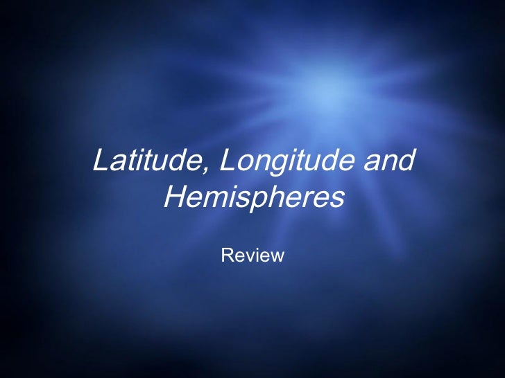 Latitude, Longitude and      Hemispheres         Review