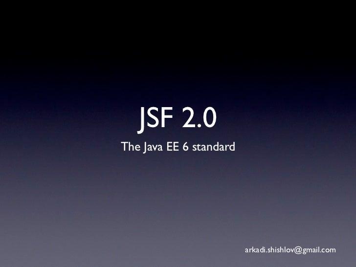 JSF 2.0The Java EE 6 standard                         arkadi.shishlov@gmail.com