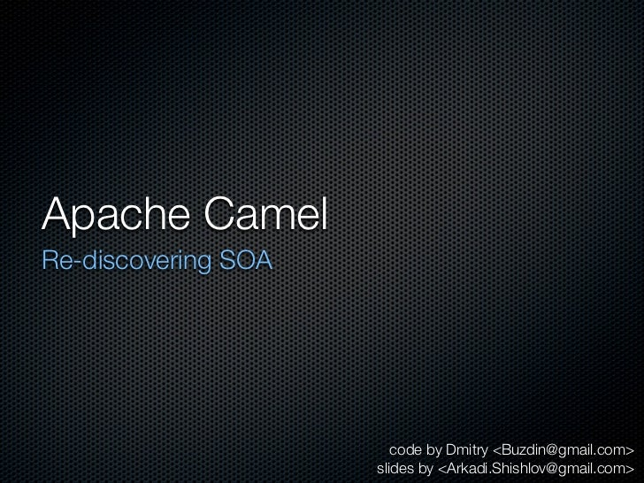 Apache CamelRe-discovering SOA                        code by Dmitry <Buzdin@gmail.com>                     slides by <Ark...