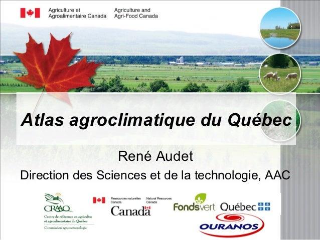 Atlas agroclimatique du Québec                 René AudetDirection des Sciences et de la technologie, AAC