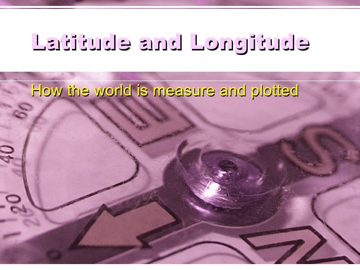 Latitude and Longitude How the world is measure and plotted