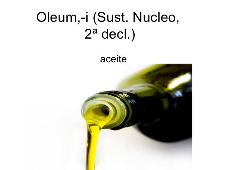 Oleum,-i (Sust. Nucleo,       2ª decl.)          aceite