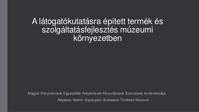 A látogatókutatásra épített termék és szolgáltatásfejlesztés múzeumi környezetben Magyar Könyvtárosok Egyesülete Helyismer...