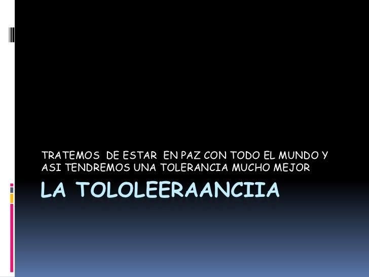 LA TOLOLEERAANCIIA <br />TRATEMOS  DE ESTAR  EN PAZ CON TODO EL MUNDO Y ASI TENDREMOS UNA TOLERANCIA MUCHO MEJOR<br />