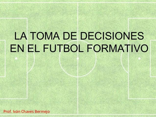LA TOMA DE DECISIONES  EN EL FUTBOL FORMATIVO  Prof. Iván Chaves Bermejo
