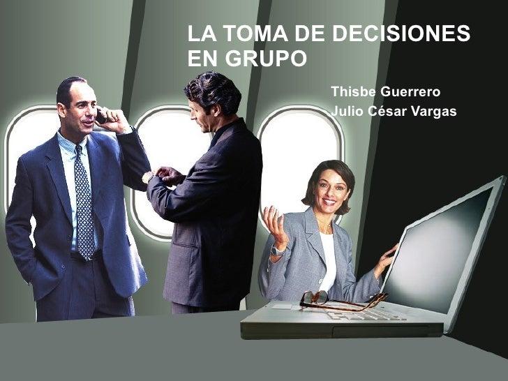 LA TOMA DE DECISIONES EN GRUPO Thisbe Guerrero  Julio César Vargas