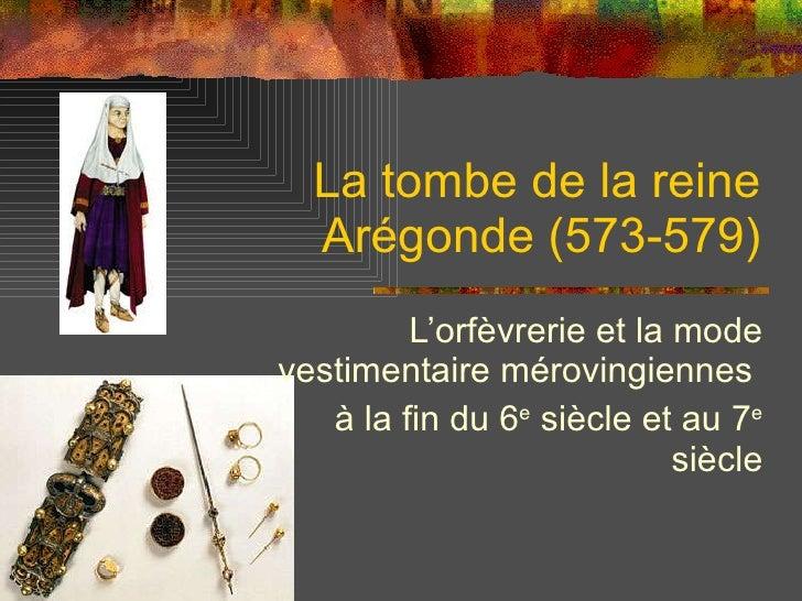 La tombe de la reine Arégonde (573-579) L'orfèvrerie et la mode vestimentaire mérovingiennes  à la fin du 6 e  siècle et a...