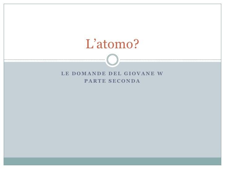 Le domande del giovane W<br />Parte seconda<br />L'atomo?<br />