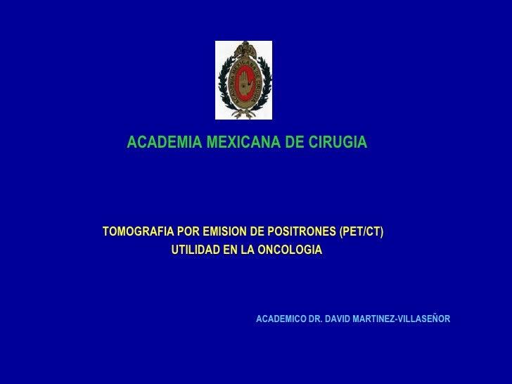 ACADEMIA MEXICANA DE CIRUGIA     TOMOGRAFIA POR EMISION DE POSITRONES (PET/CT)           UTILIDAD EN LA ONCOLOGIA         ...