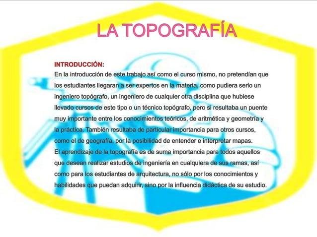 La topografía se utiliza extensamente, los resultados de los levantamientos topográficos se emplean por ejemplo:  Elabora...