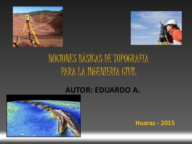 AUTOR: EDUARDO A. NOCIONES BÁSICAS DE TOPOGRAFÍA PARA LA INGENIERIA CIVIL Huaraz - 2015