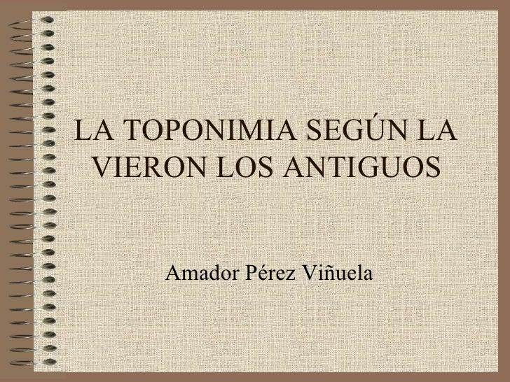 LA TOPONIMIA SEGÚN LA VIERON LOS ANTIGUOS Amador Pérez Viñuela