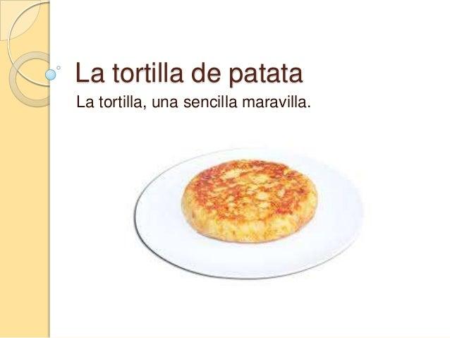 La tortilla de patata La tortilla, una sencilla maravilla.